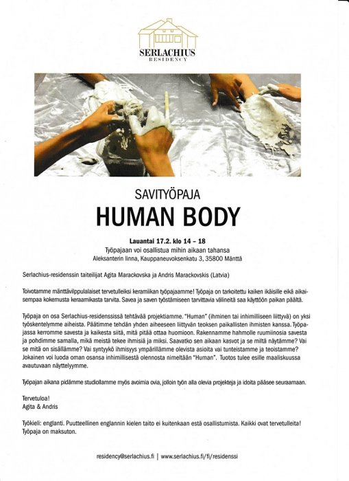 Serlachius residency artists  Agita Marackovska and Andris Marackovskis invites to participate! Workshop HUMAN BODY   Saturday 17.2. 2018, 14:00 – 18:00 Working language: English (welcome also without English skills) OPEN STUDIO Saturday 17.2. 2018, 14:00 – 18:00 In Alexanterin Linna gallery hall